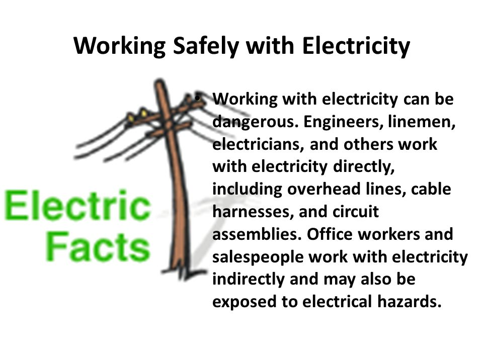Working Safely with Electricity Working with electricity can be dangerous. Engineers, linemen, electricians, and others work with electricity directly