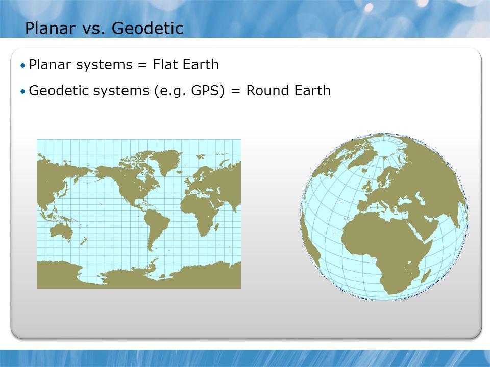 Planar vs. Geodetic Planar systems = Flat Earth Geodetic systems (e.g. GPS) = Round Earth