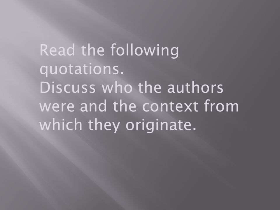 Read the following quotations. Discuss who the authors were and the context from which they originate.