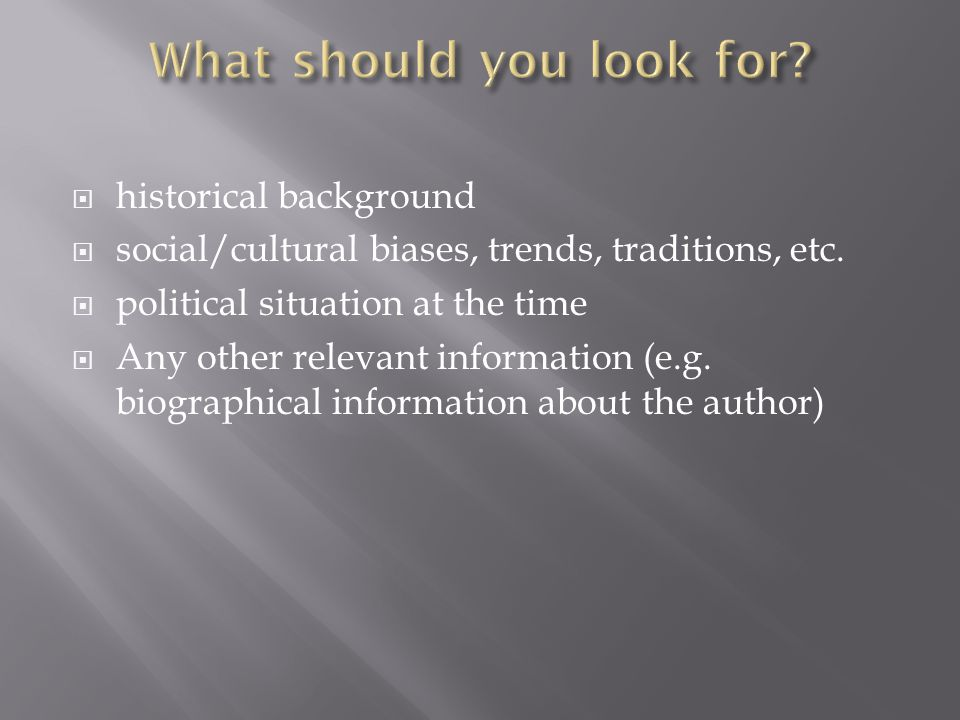 historical background  social/cultural biases, trends, traditions, etc.  political situation at the time  Any other relevant information (e.g. bi