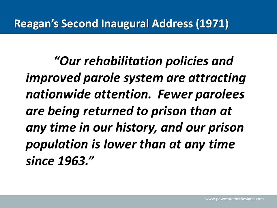 "www.pewcenteronthestates.com Reagan's Second Inaugural Address (1971) ""Our rehabilitation policies and improved parole system are attracting nationwid"
