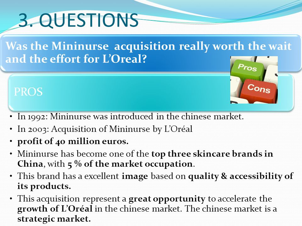 3. QUESTIONS Was the Mininurse acquisition really worth the wait and the effort for L'Oreal? PROS In 1992: Mininurse was introduced in the chinese mar