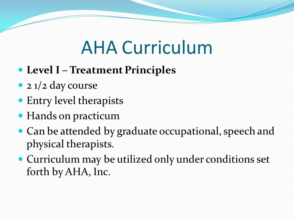 AHA Curriculum Level I – Treatment Principles 2 1/2 day course Entry level therapists Hands on practicum Can be attended by graduate occupational, speech and physical therapists.