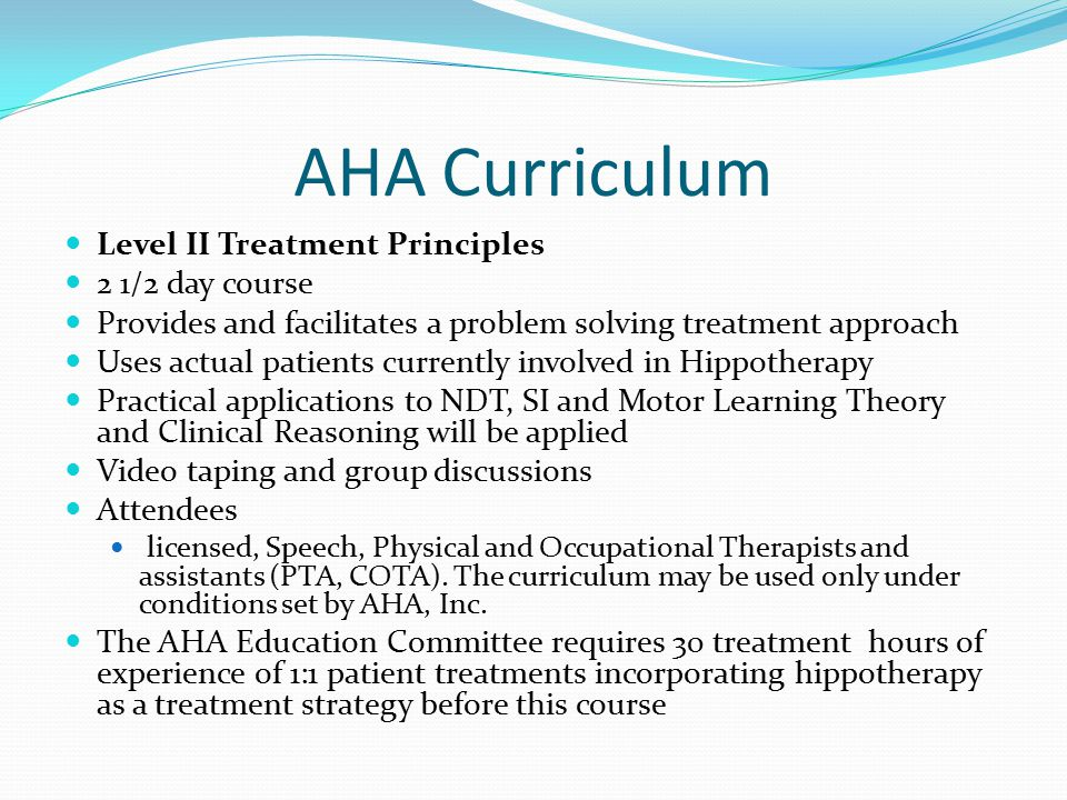 AHA Curriculum Level II Treatment Principles 2 1/2 day course Provides and facilitates a problem solving treatment approach Uses actual patients currently involved in Hippotherapy Practical applications to NDT, SI and Motor Learning Theory and Clinical Reasoning will be applied Video taping and group discussions Attendees licensed, Speech, Physical and Occupational Therapists and assistants (PTA, COTA).
