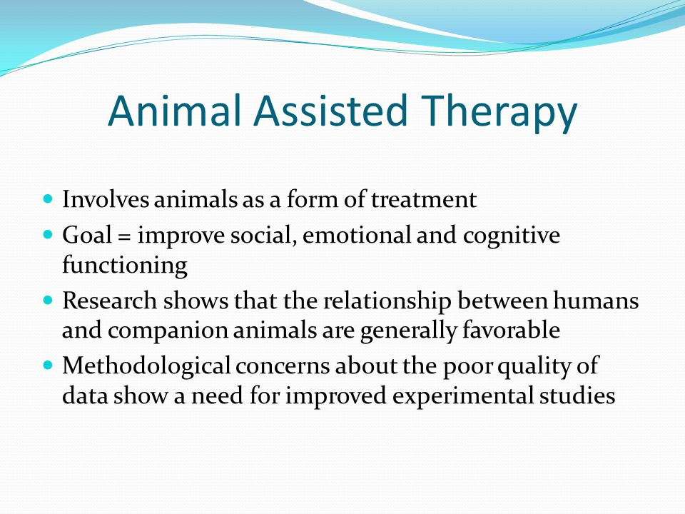 Animal Assisted Therapy Involves animals as a form of treatment Goal = improve social, emotional and cognitive functioning Research shows that the relationship between humans and companion animals are generally favorable Methodological concerns about the poor quality of data show a need for improved experimental studies