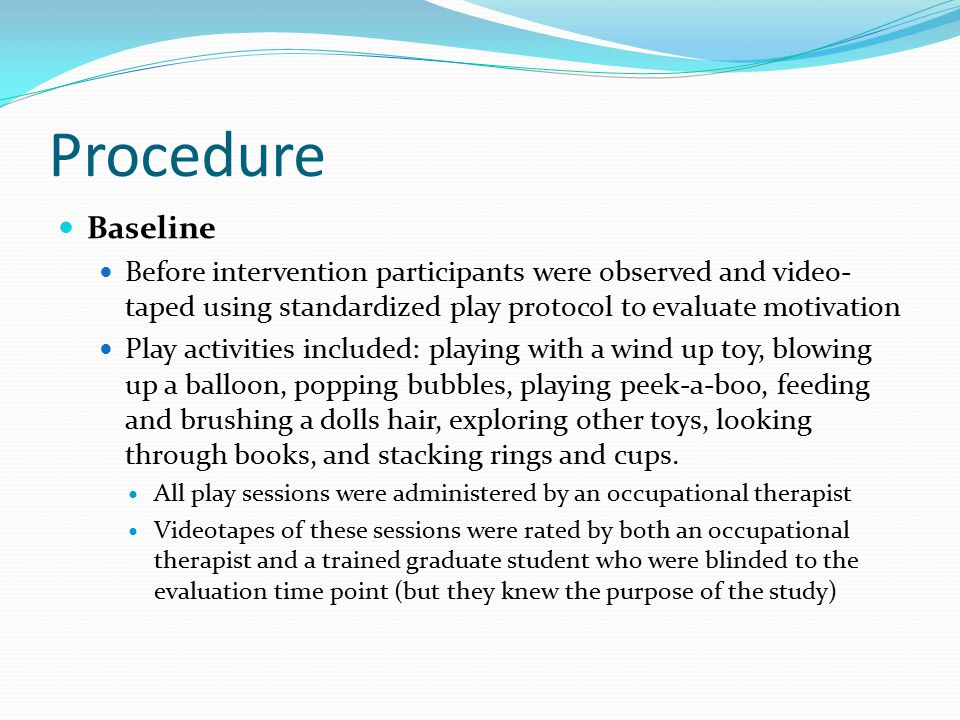 Procedure Baseline Before intervention participants were observed and video- taped using standardized play protocol to evaluate motivation Play activities included: playing with a wind up toy, blowing up a balloon, popping bubbles, playing peek-a-boo, feeding and brushing a dolls hair, exploring other toys, looking through books, and stacking rings and cups.