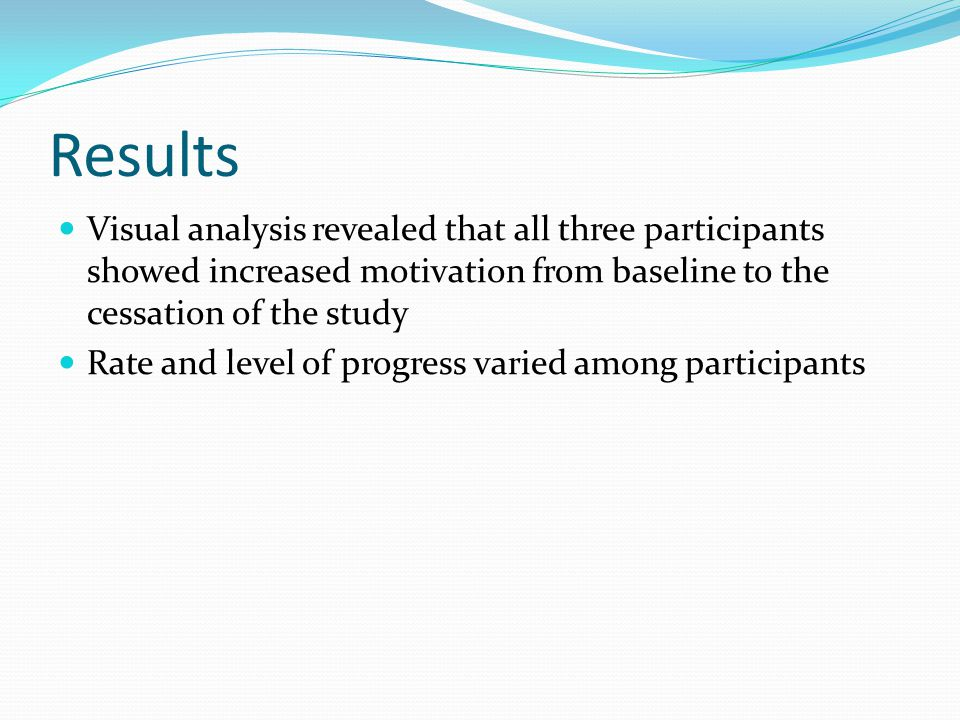 Results Visual analysis revealed that all three participants showed increased motivation from baseline to the cessation of the study Rate and level of progress varied among participants