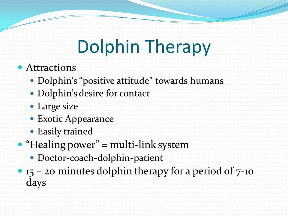 Dolphin Therapy Attractions Dolphin's positive attitude towards humans Dolphin's desire for contact Large size Exotic Appearance Easily trained Healing power = multi-link system Doctor-coach-dolphin-patient 15 – 20 minutes dolphin therapy for a period of 7-10 days