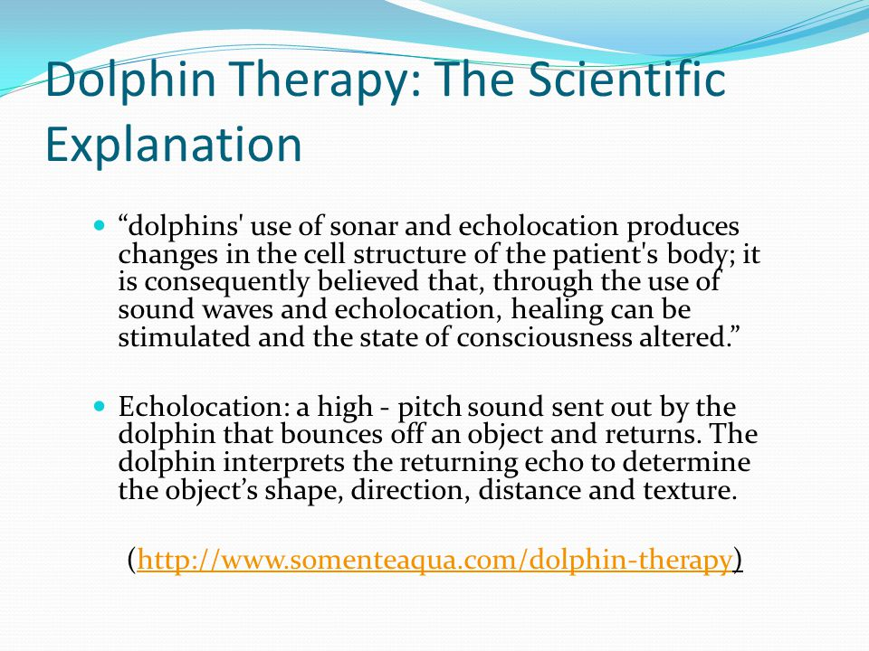 dolphins use of sonar and echolocation produces changes in the cell structure of the patient s body; it is consequently believed that, through the use of sound waves and echolocation, healing can be stimulated and the state of consciousness altered. Echolocation: a high - pitch sound sent out by the dolphin that bounces off an object and returns.