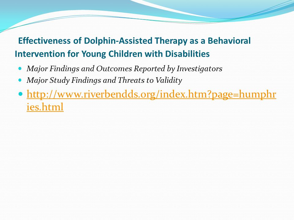 Effectiveness of Dolphin-Assisted Therapy as a Behavioral Intervention for Young Children with Disabilities Major Findings and Outcomes Reported by Investigators Major Study Findings and Threats to Validity http://www.riverbendds.org/index.htm?page=humphr ies.html http://www.riverbendds.org/index.htm?page=humphr ies.html