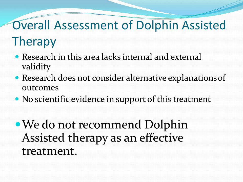 Overall Assessment of Dolphin Assisted Therapy Research in this area lacks internal and external validity Research does not consider alternative explanations of outcomes No scientific evidence in support of this treatment We do not recommend Dolphin Assisted therapy as an effective treatment.