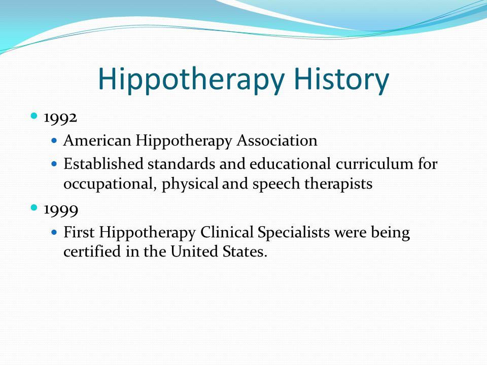 Hippotherapy History 1992 American Hippotherapy Association Established standards and educational curriculum for occupational, physical and speech therapists 1999 First Hippotherapy Clinical Specialists were being certified in the United States.