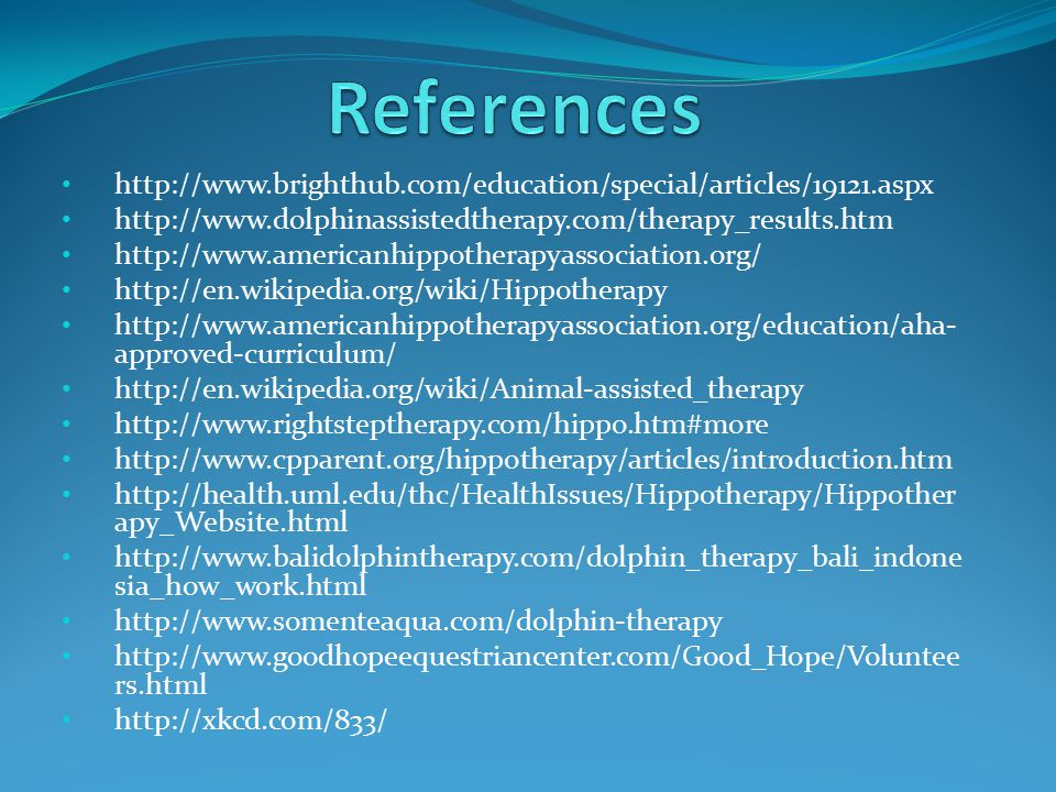 http://www.brighthub.com/education/special/articles/19121.aspx http://www.dolphinassistedtherapy.com/therapy_results.htm http://www.americanhippotherapyassociation.org/ http://en.wikipedia.org/wiki/Hippotherapy http://www.americanhippotherapyassociation.org/education/aha- approved-curriculum/ http://en.wikipedia.org/wiki/Animal-assisted_therapy http://www.rightsteptherapy.com/hippo.htm#more http://www.cpparent.org/hippotherapy/articles/introduction.htm http://health.uml.edu/thc/HealthIssues/Hippotherapy/Hippother apy_Website.html http://www.balidolphintherapy.com/dolphin_therapy_bali_indone sia_how_work.html http://www.somenteaqua.com/dolphin-therapy http://www.goodhopeequestriancenter.com/Good_Hope/Voluntee rs.html http://xkcd.com/833/