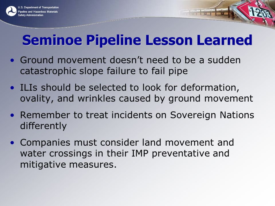 U.S. Department of Transportation Pipeline and Hazardous Materials Safety Administration Seminoe Pipeline Lesson Learned Ground movement doesn't need