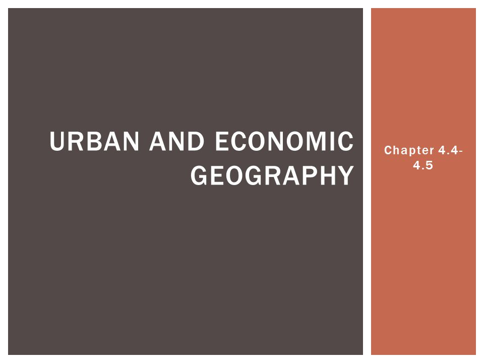 Chapter 4.4- 4.5 URBAN AND ECONOMIC GEOGRAPHY