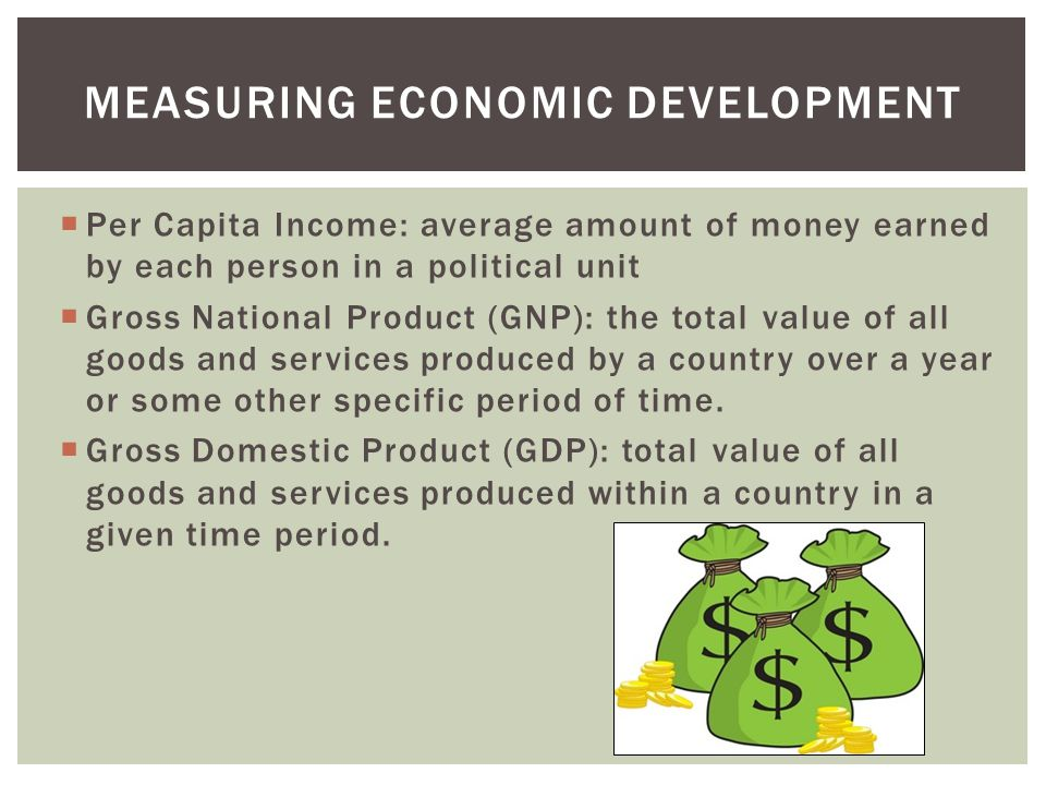  Per Capita Income: average amount of money earned by each person in a political unit  Gross National Product (GNP): the total value of all goods and services produced by a country over a year or some other specific period of time.