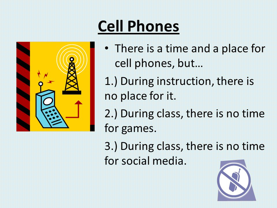 Cell Phones There is a time and a place for cell phones, but… 1.) During instruction, there is no place for it. 2.) During class, there is no time for