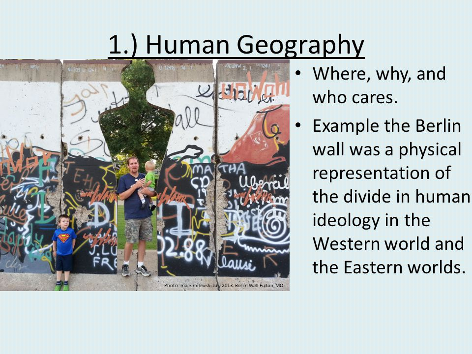 1.) Human Geography Where, why, and who cares. Example the Berlin wall was a physical representation of the divide in human ideology in the Western wo