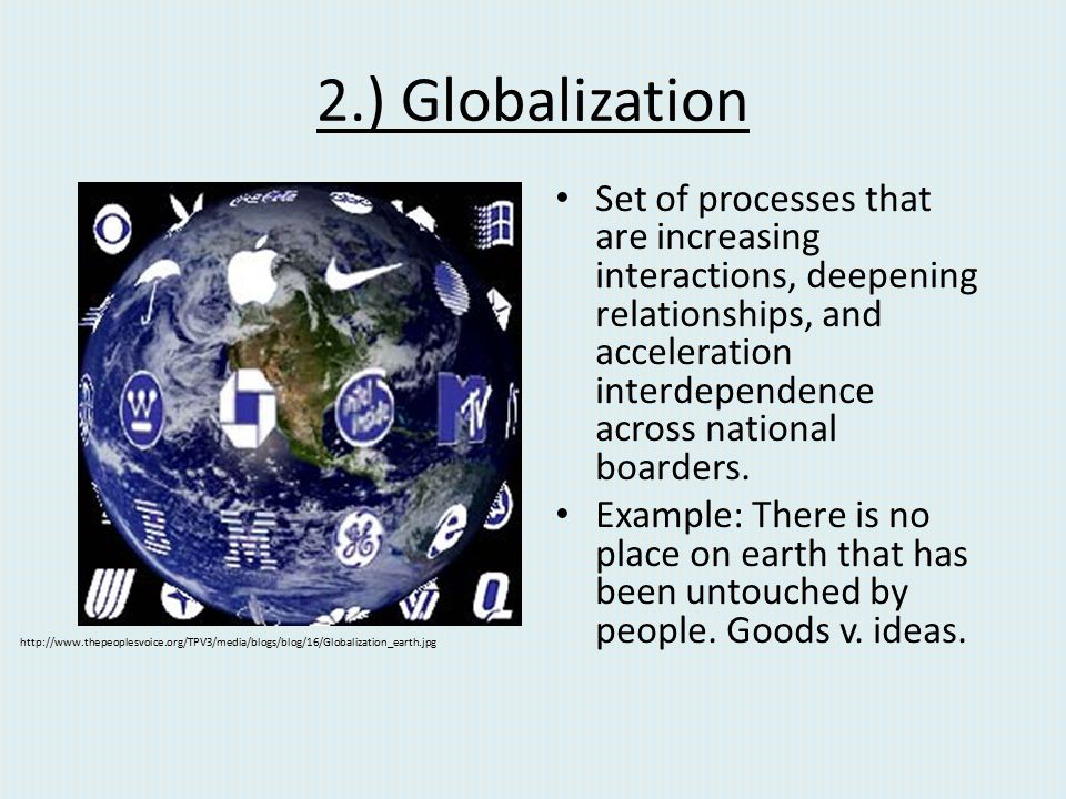 2.) Globalization Set of processes that are increasing interactions, deepening relationships, and acceleration interdependence across national boarder
