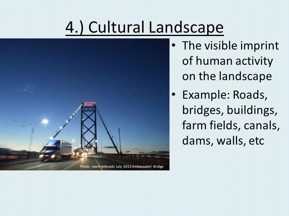 4.) Cultural Landscape The visible imprint of human activity on the landscape Example: Roads, bridges, buildings, farm fields, canals, dams, walls, et