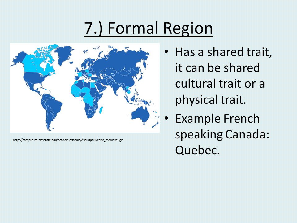 7.) Formal Region Has a shared trait, it can be shared cultural trait or a physical trait. Example French speaking Canada: Quebec. http://campus.murra