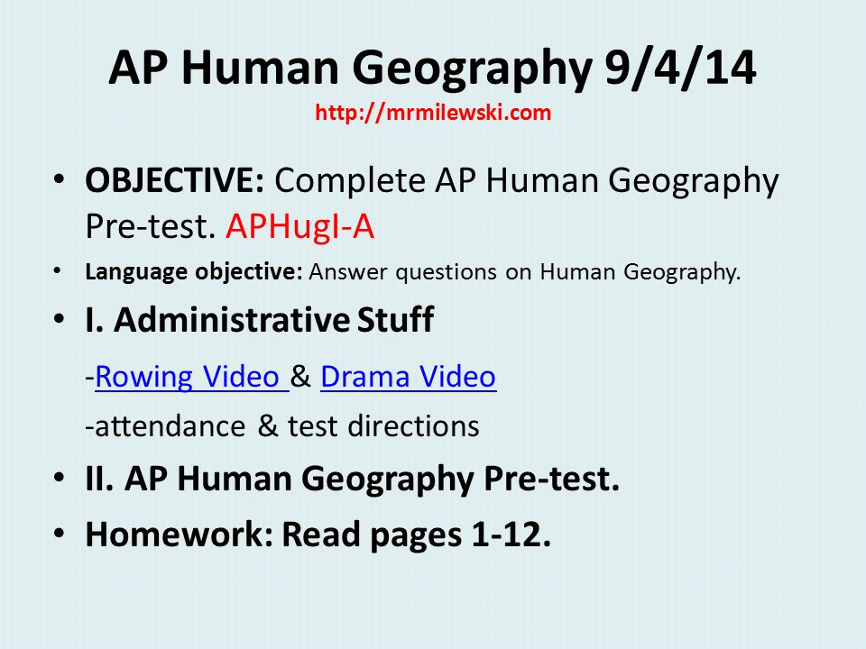 AP Human Geography 9/4/14 http://mrmilewski.com OBJECTIVE: Complete AP Human Geography Pre-test. APHugI-A Language objective: Answer questions on Huma
