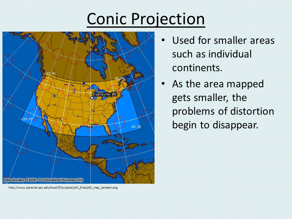 Conic Projection Used for smaller areas such as individual continents. As the area mapped gets smaller, the problems of distortion begin to disappear.