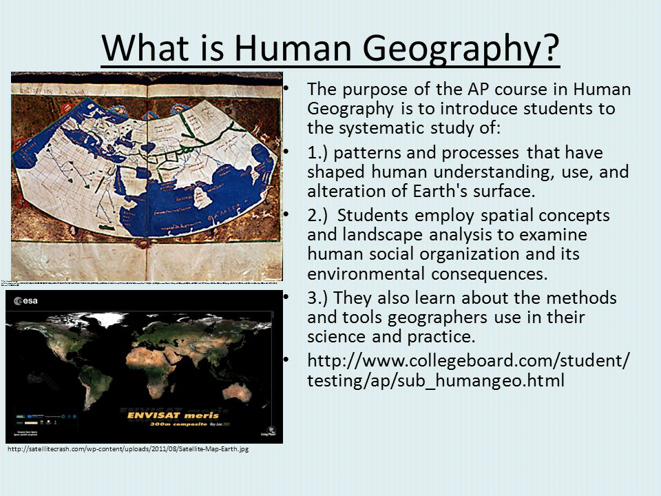 What is Human Geography? The purpose of the AP course in Human Geography is to introduce students to the systematic study of: 1.) patterns and process