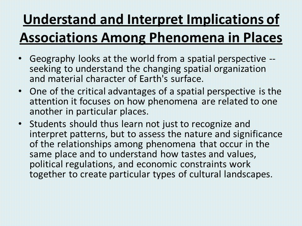 Understand and Interpret Implications of Associations Among Phenomena in Places Geography looks at the world from a spatial perspective -- seeking to