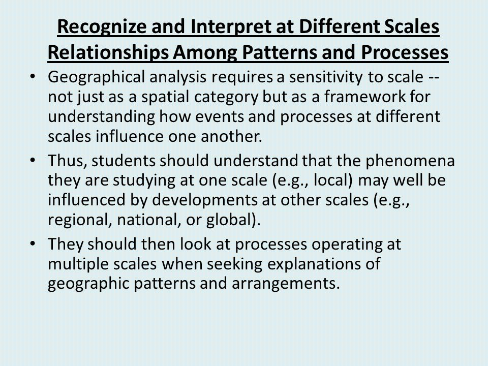 Recognize and Interpret at Different Scales Relationships Among Patterns and Processes Geographical analysis requires a sensitivity to scale -- not ju