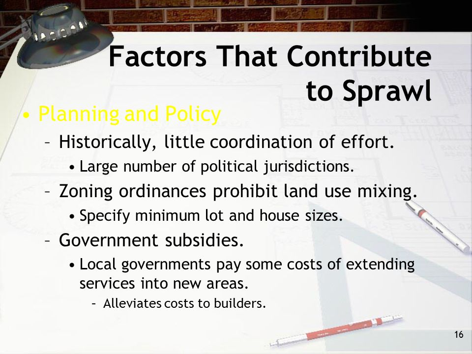 15 Factors That Contribute to Sprawl Lifestyle –Increased wealth of population. Decentralized housing pattern is possible because high rate of automob