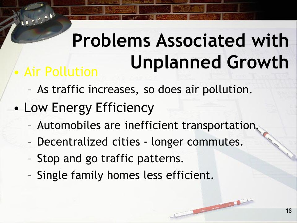 17 Problems Associated with Unplanned Growth Transportation –Little thought to transportation corridors. –Establishment of new corridors stimulates gr