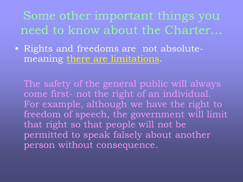 Some other important things you need to know about the Charter… Rights and freedoms are not absolute- meaning there are limitations.