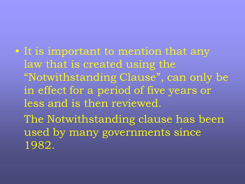 It is important to mention that any law that is created using the Notwithstanding Clause , can only be in effect for a period of five years or less and is then reviewed.