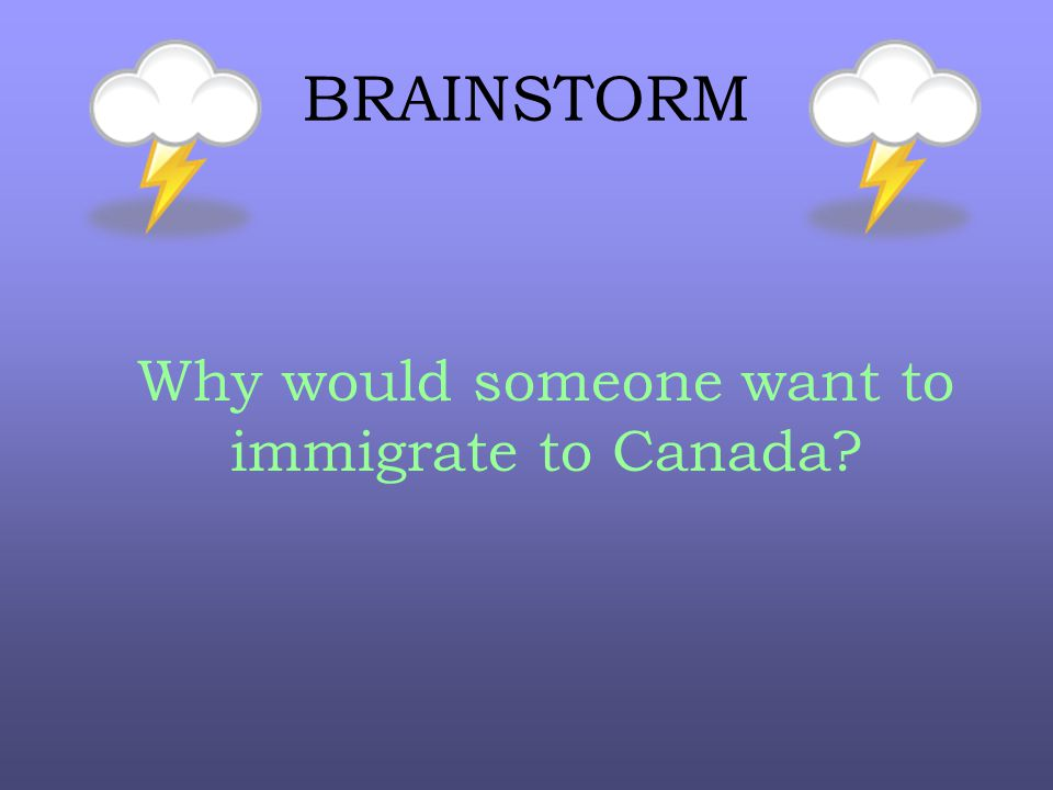BRAINSTORM Why would someone want to immigrate to Canada