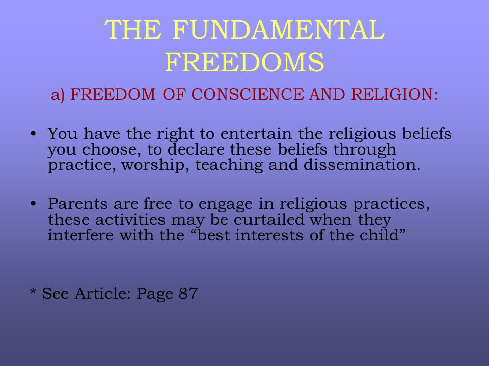 THE FUNDAMENTAL FREEDOMS a) FREEDOM OF CONSCIENCE AND RELIGION: You have the right to entertain the religious beliefs you choose, to declare these beliefs through practice, worship, teaching and dissemination.