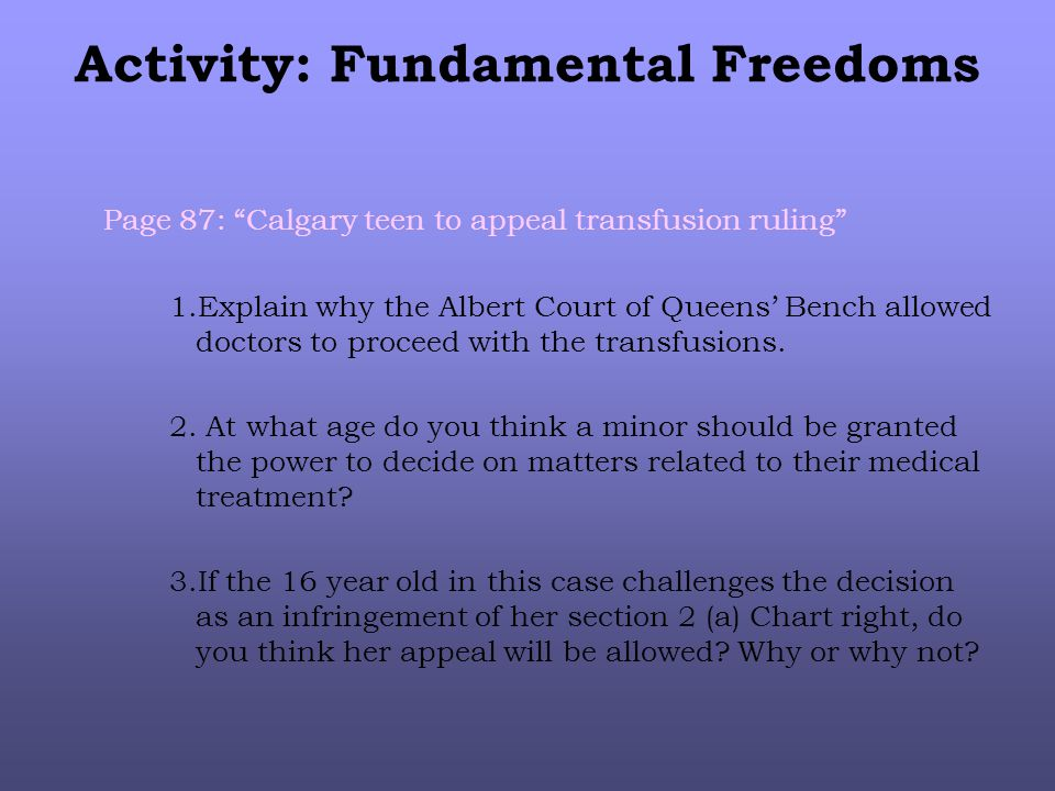 Activity: Fundamental Freedoms Page 87: Calgary teen to appeal transfusion ruling 1.Explain why the Albert Court of Queens' Bench allowed doctors to proceed with the transfusions.