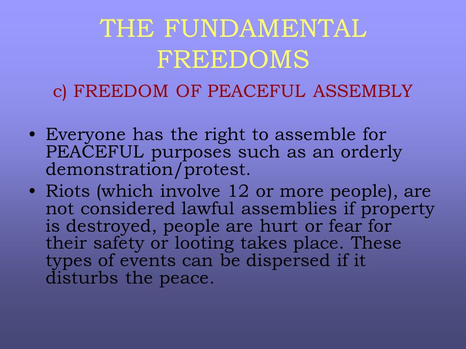 THE FUNDAMENTAL FREEDOMS c) FREEDOM OF PEACEFUL ASSEMBLY Everyone has the right to assemble for PEACEFUL purposes such as an orderly demonstration/protest.