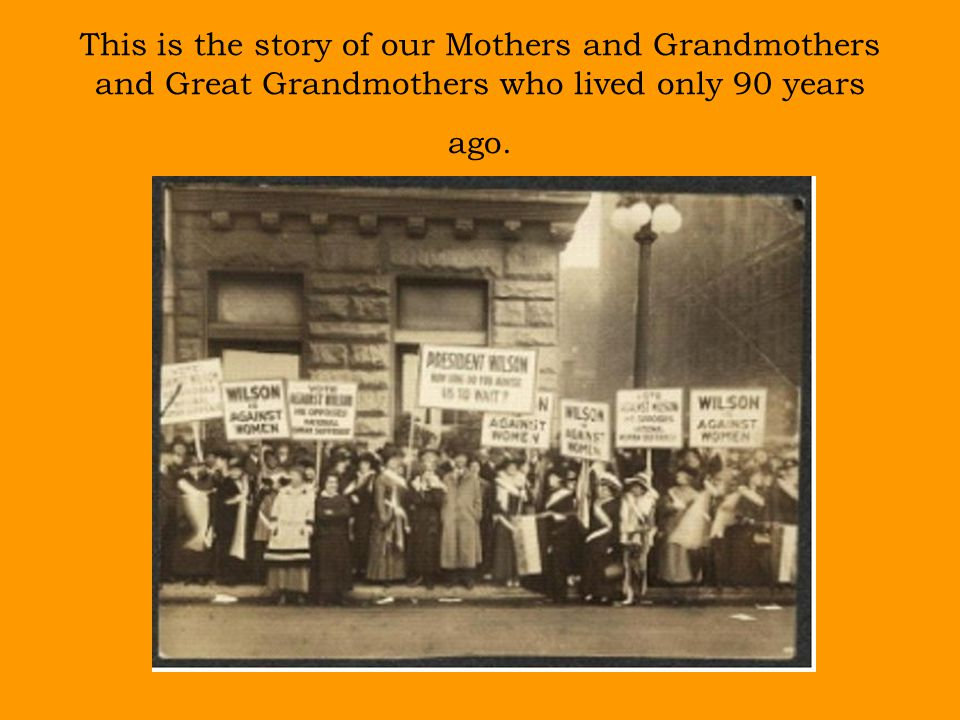 This is the story of our Mothers and Grandmothers and Great Grandmothers who lived only 90 years ago.