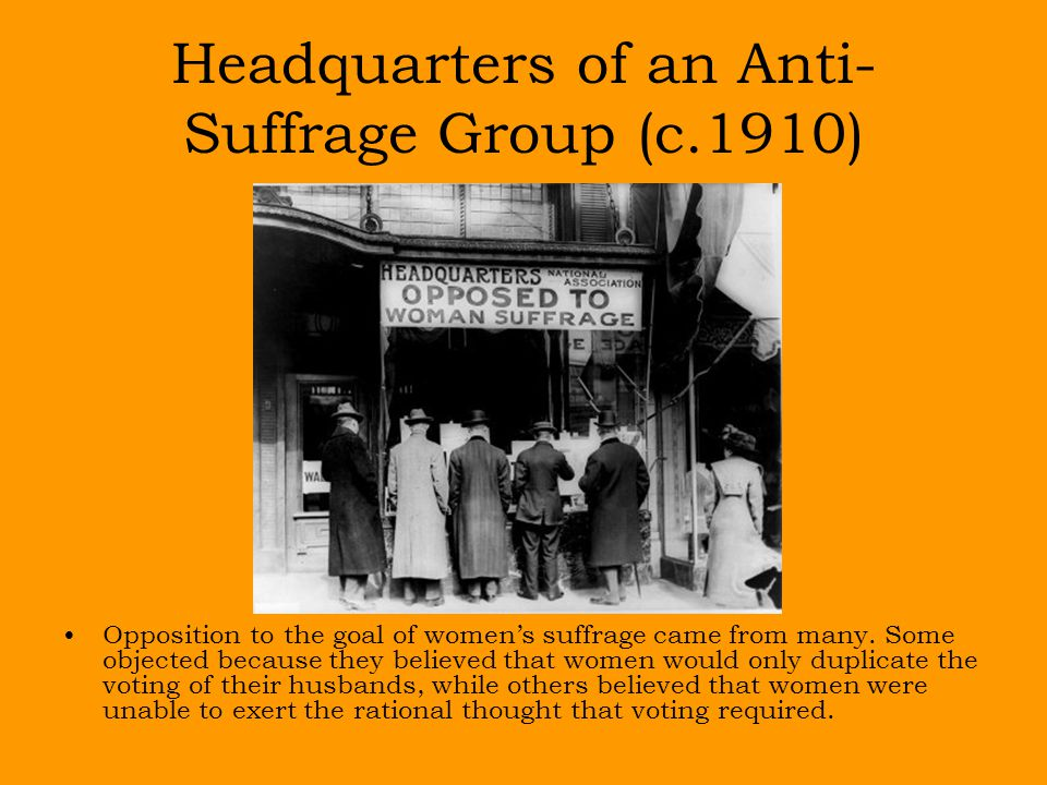 Headquarters of an Anti- Suffrage Group (c.1910) Opposition to the goal of women's suffrage came from many.