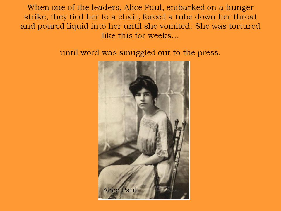 When one of the leaders, Alice Paul, embarked on a hunger strike, they tied her to a chair, forced a tube down her throat and poured liquid into her until she vomited.