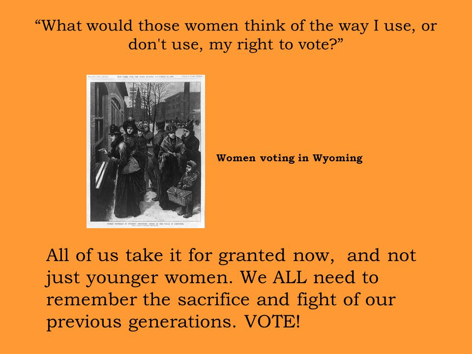 What would those women think of the way I use, or don t use, my right to vote All of us take it for granted now, and not just younger women.
