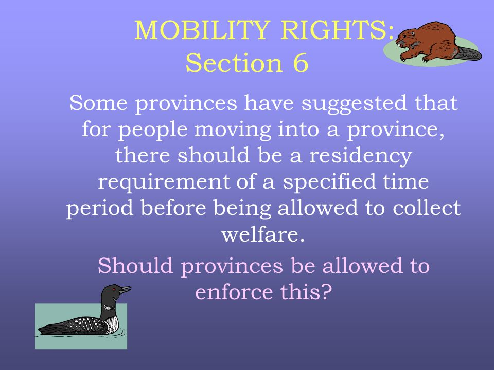 MOBILITY RIGHTS: Section 6 Some provinces have suggested that for people moving into a province, there should be a residency requirement of a specified time period before being allowed to collect welfare.