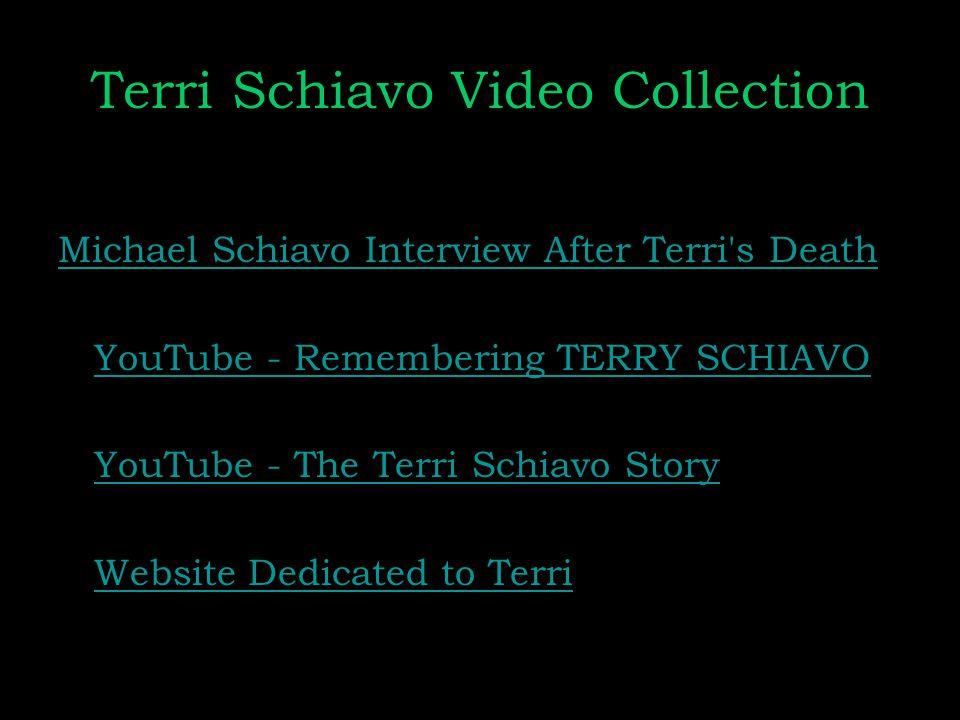 Terri Schiavo Video Collection Michael Schiavo Interview After Terri s Death YouTube - Remembering TERRY SCHIAVO YouTube - The Terri Schiavo Story Website Dedicated to Terri