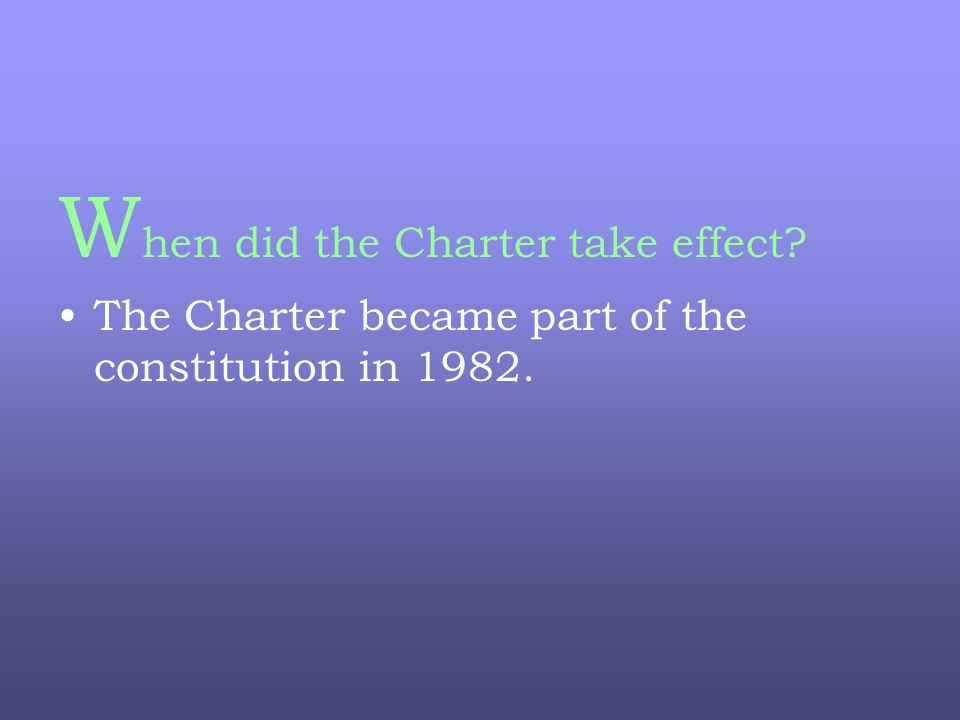 W hen did the Charter take effect The Charter became part of the constitution in 1982.