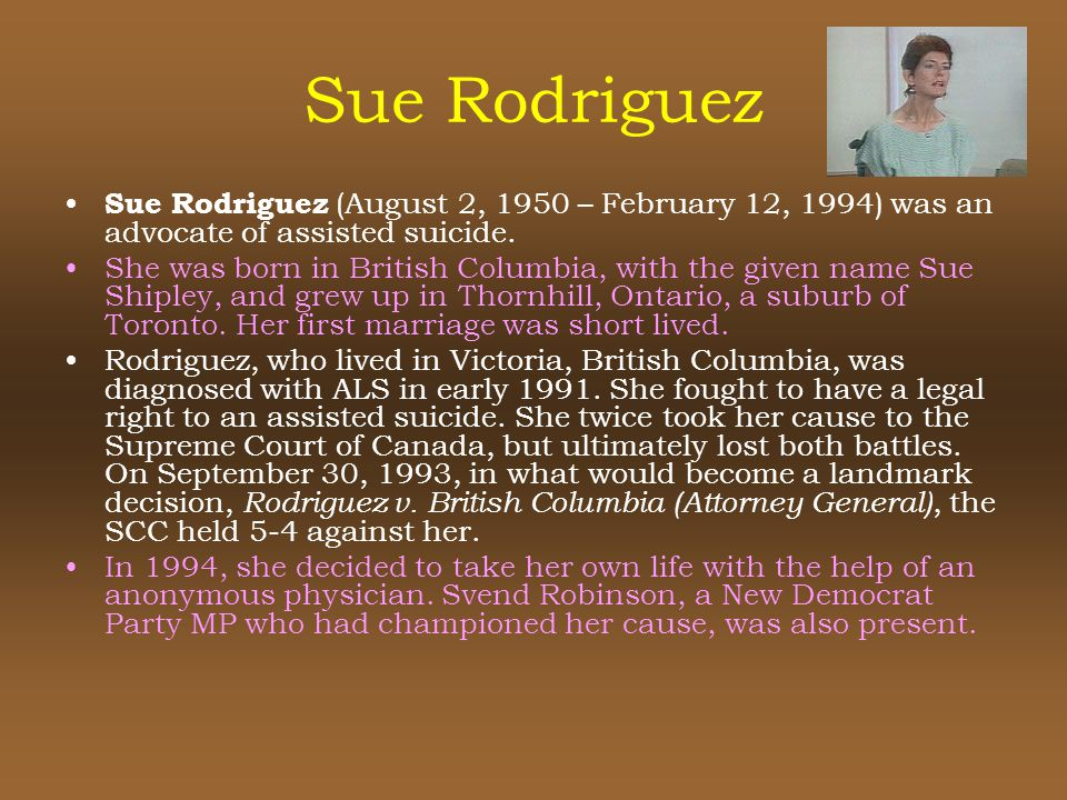 Sue Rodriguez Sue Rodriguez (August 2, 1950 – February 12, 1994) was an advocate of assisted suicide.