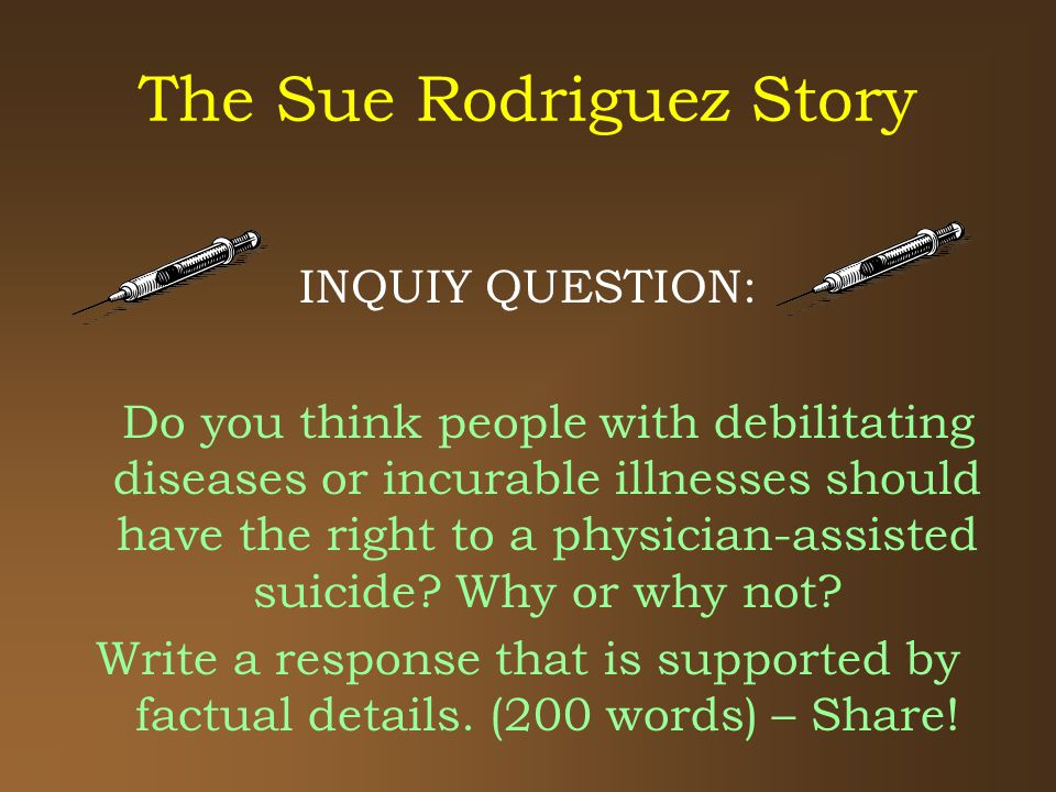 The Sue Rodriguez Story INQUIY QUESTION: Do you think people with debilitating diseases or incurable illnesses should have the right to a physician-assisted suicide.