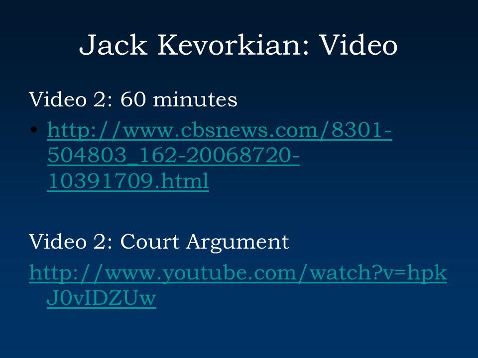 Jack Kevorkian: Video Video 2: 60 minutes http://www.cbsnews.com/8301- 504803_162-20068720- 10391709.htmlhttp://www.cbsnews.com/8301- 504803_162-20068720- 10391709.html Video 2: Court Argument http://www.youtube.com/watch?v=hpk J0vIDZUw