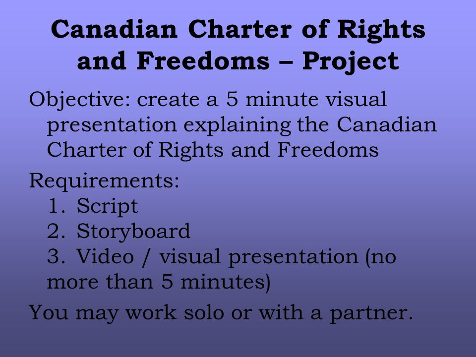 Canadian Charter of Rights and Freedoms – Project Objective: create a 5 minute visual presentation explaining the Canadian Charter of Rights and Freedoms Requirements: 1.Script 2.Storyboard 3.Video / visual presentation (no more than 5 minutes) You may work solo or with a partner.
