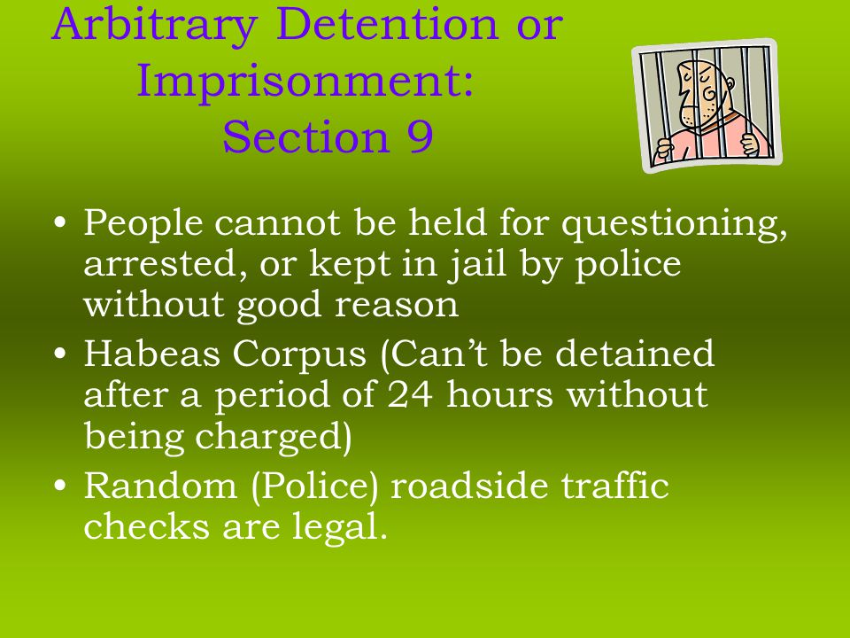 Arbitrary Detention or Imprisonment: Section 9 People cannot be held for questioning, arrested, or kept in jail by police without good reason Habeas Corpus (Can't be detained after a period of 24 hours without being charged) Random (Police) roadside traffic checks are legal.
